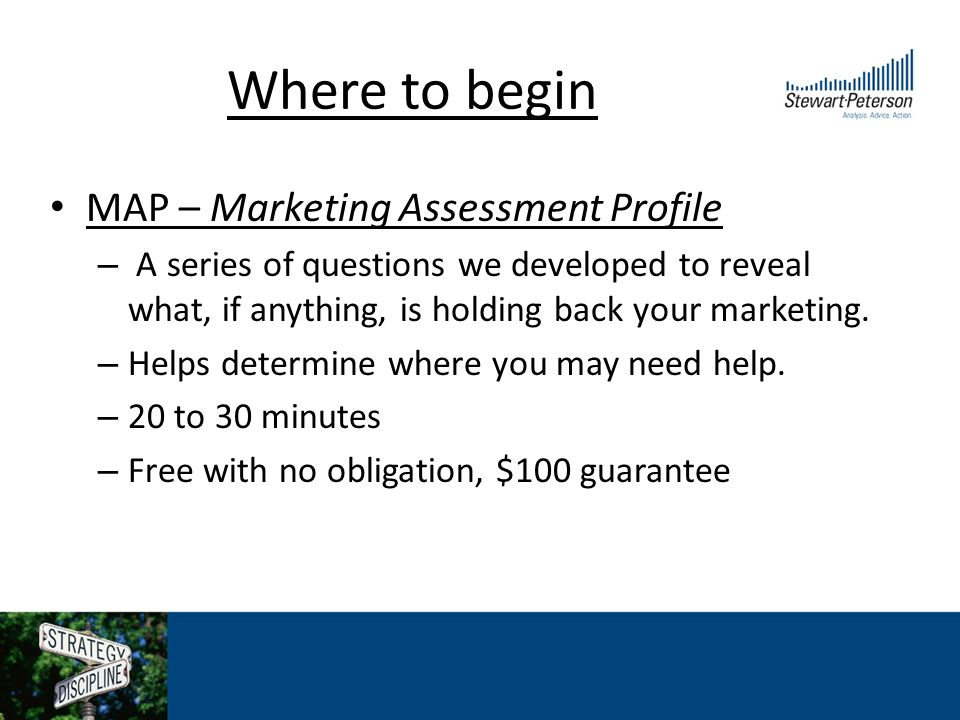 Where to begin MAP – Marketing Assessment Profile – A series of questions we developed to reveal what, if anything, is holding back your marketing.