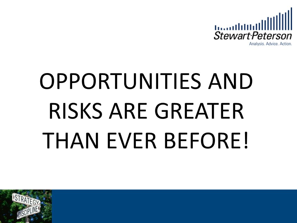 OPPORTUNITIES AND RISKS ARE GREATER THAN EVER BEFORE!
