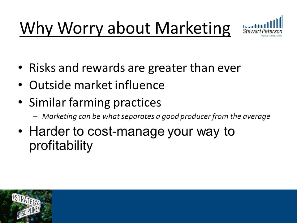 Why Worry about Marketing Risks and rewards are greater than ever Outside market influence Similar farming practices – Marketing can be what separates a good producer from the average Harder to cost-manage your way to profitability