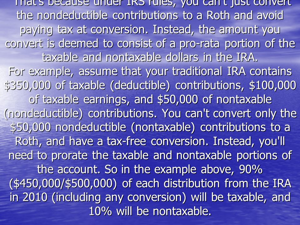 That's because under IRS rules, you can't just convert the nondeductible contributions to a Roth and avoid paying tax at conversion. Instead, the amou