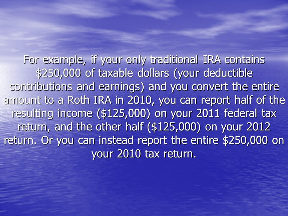 For example, if your only traditional IRA contains $250,000 of taxable dollars (your deductible contributions and earnings) and you convert the entire