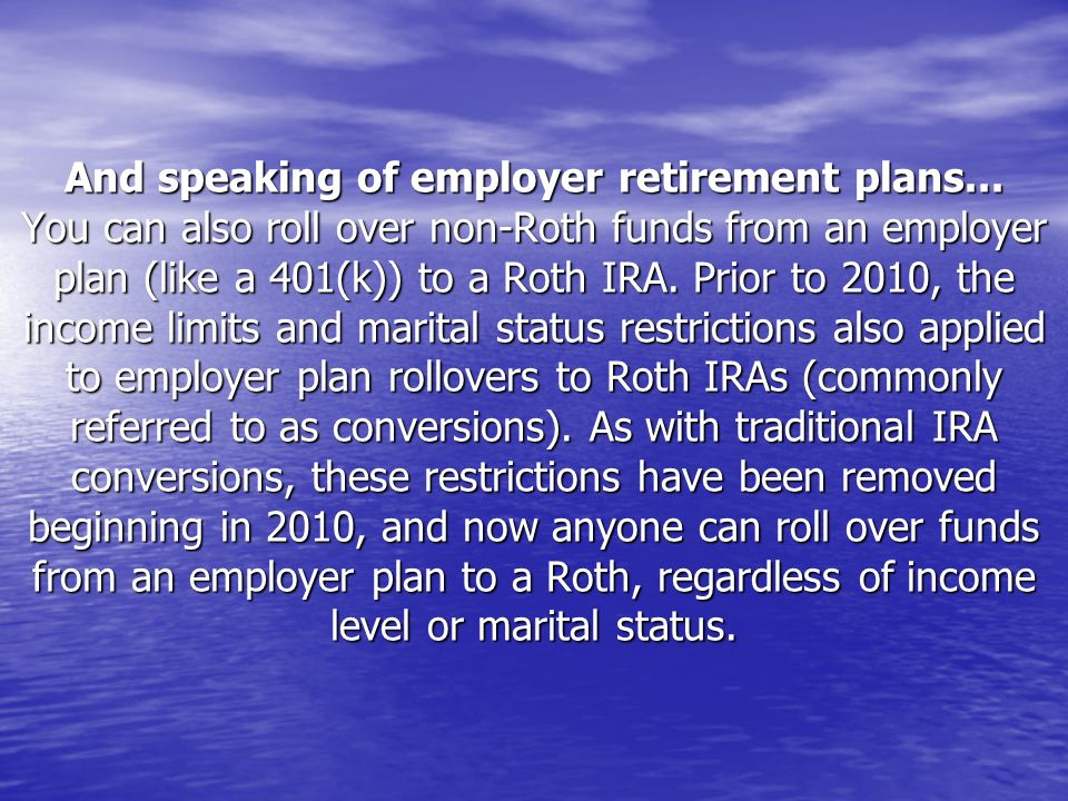 And speaking of employer retirement plans... You can also roll over non-Roth funds from an employer plan (like a 401(k)) to a Roth IRA. Prior to 2010,