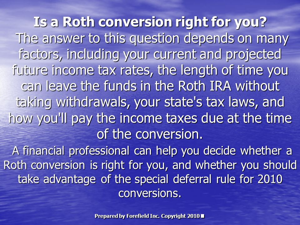 Is a Roth conversion right for you? The answer to this question depends on many factors, including your current and projected future income tax rates,