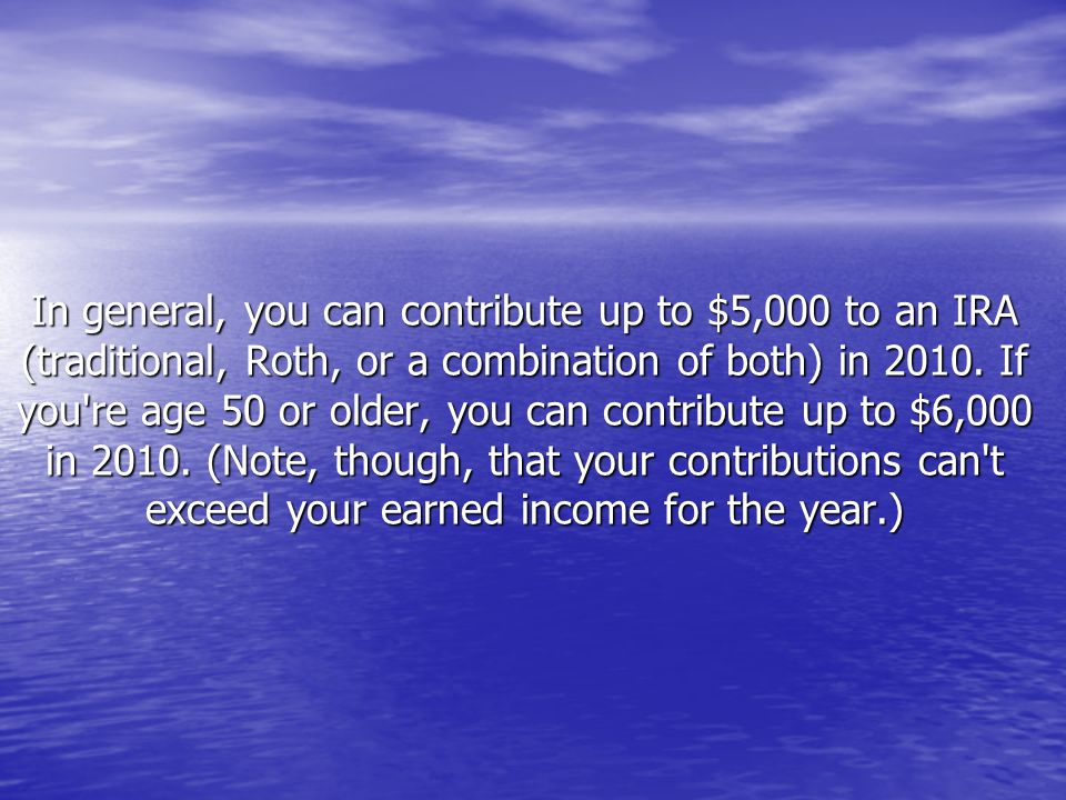 In general, you can contribute up to $5,000 to an IRA (traditional, Roth, or a combination of both) in 2010. If you're age 50 or older, you can contri