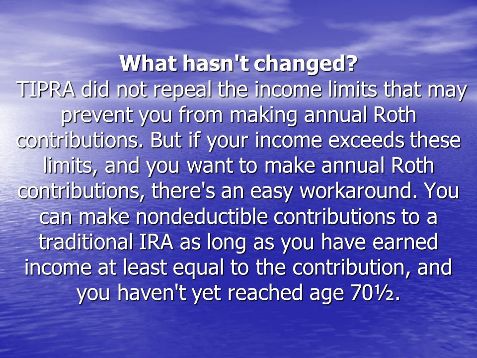 What hasn't changed? TIPRA did not repeal the income limits that may prevent you from making annual Roth contributions. But if your income exceeds the