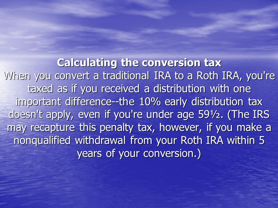 Calculating the conversion tax When you convert a traditional IRA to a Roth IRA, you're taxed as if you received a distribution with one important dif