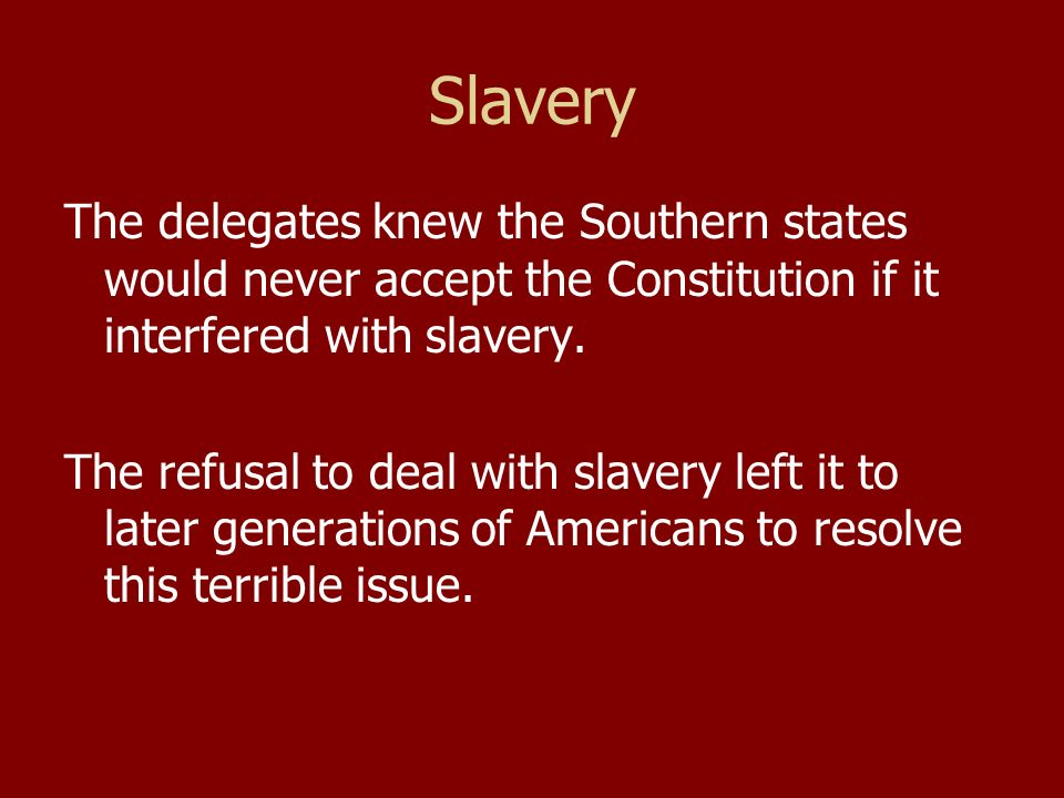 Slavery The delegates knew the Southern states would never accept the Constitution if it interfered with slavery.