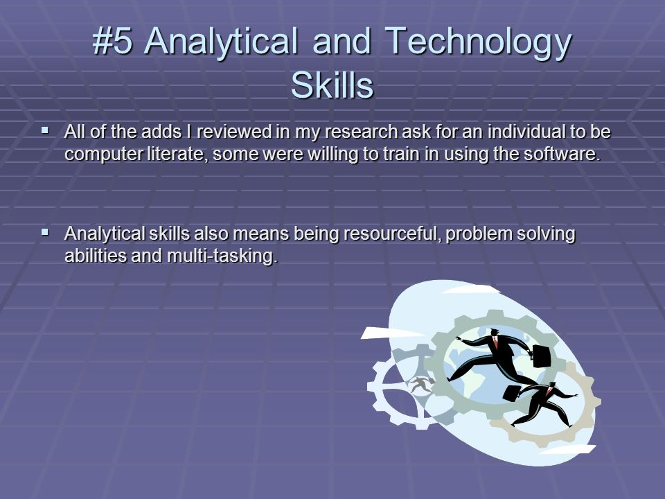 #5 Analytical and Technology Skills All of the adds I reviewed in my research ask for an individual to be computer literate, some were willing to trai