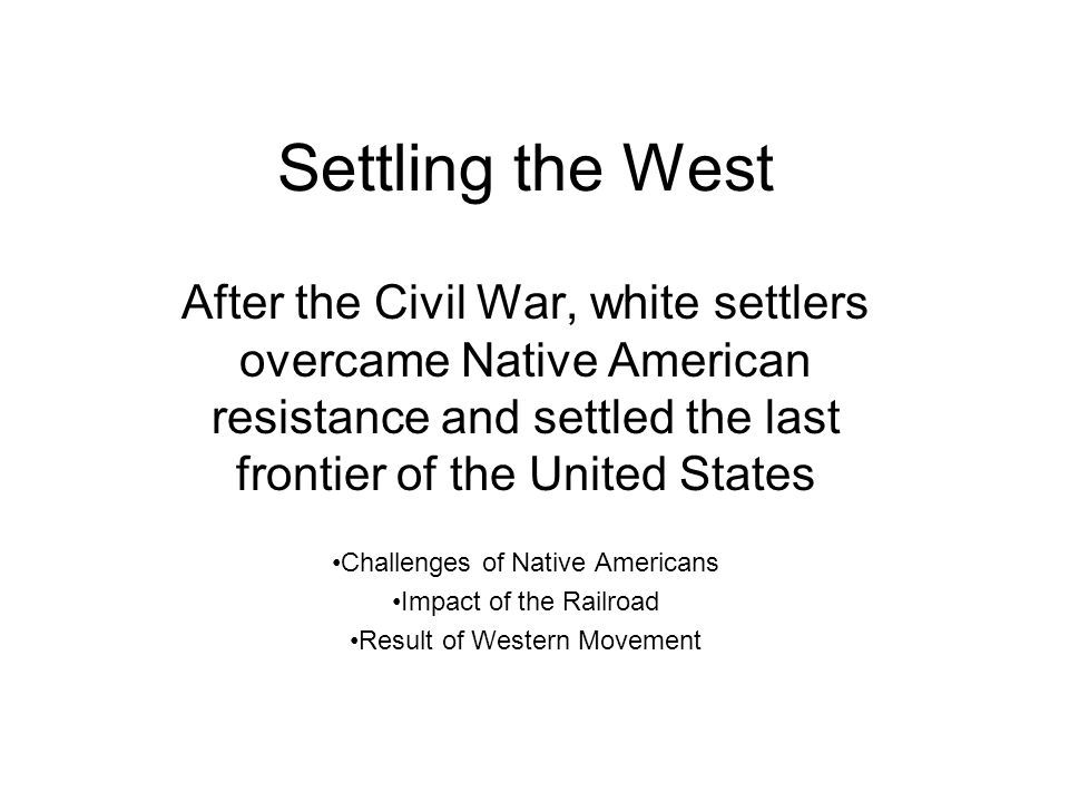 Settling the West After the Civil War, white settlers overcame Native American resistance and settled the last frontier of the United States Challenges of Native Americans Impact of the Railroad Result of Western Movement