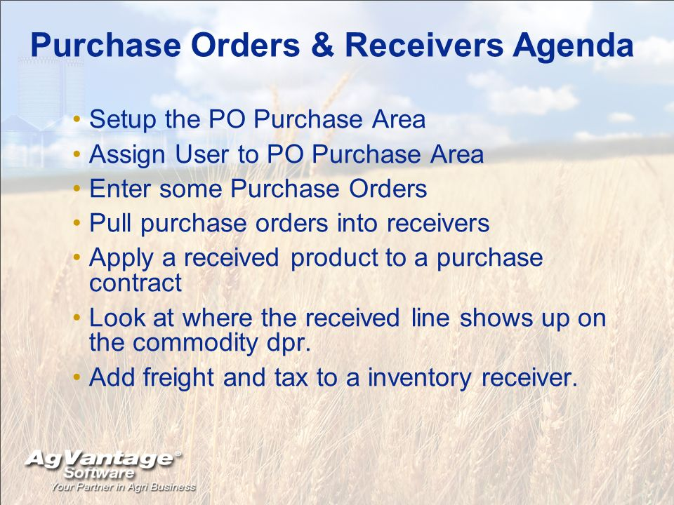 Purchase Orders & Receivers Agenda Setup the PO Purchase Area Assign User to PO Purchase Area Enter some Purchase Orders Pull purchase orders into receivers Apply a received product to a purchase contract Look at where the received line shows up on the commodity dpr.