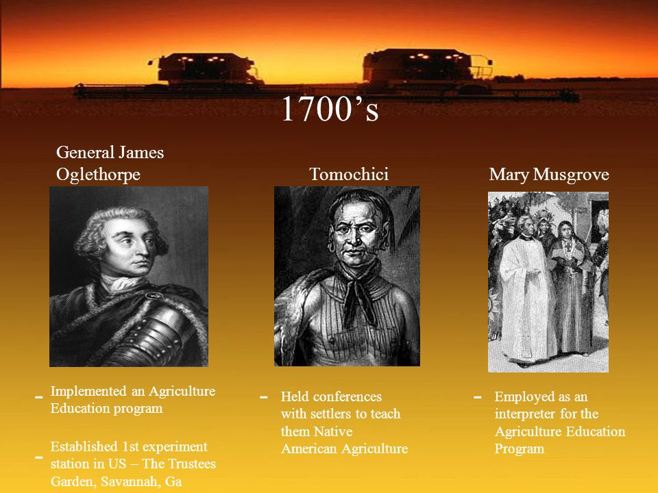1700s General James Oglethorpe TomochiciMary Musgrove Implemented an Agriculture Education program - - Established 1st experiment station in US – The