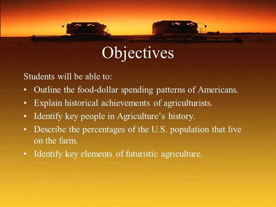 Objectives Students will be able to: Outline the food-dollar spending patterns of Americans. Explain historical achievements of agriculturists. Identi