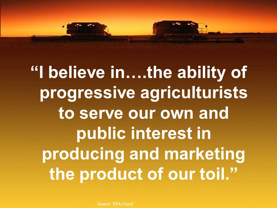 I believe in….the ability of progressive agriculturists to serve our own and public interest in producing and marketing the product of our toil. Sourc