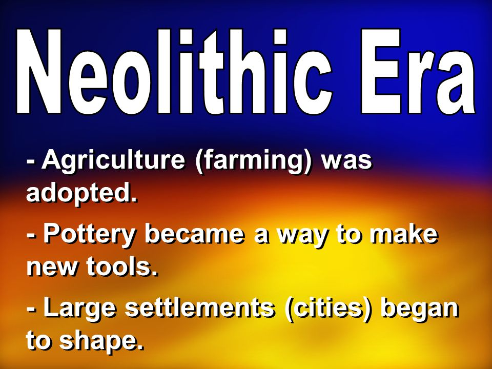 - Agriculture (farming) was adopted. - Pottery became a way to make new tools. - Large settlements (cities) began to shape.