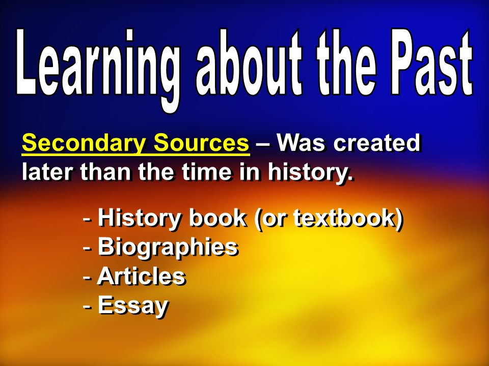 Secondary Sources – Was created later than the time in history. - History book (or textbook) - Biographies - Articles - Essay - History book (or textb