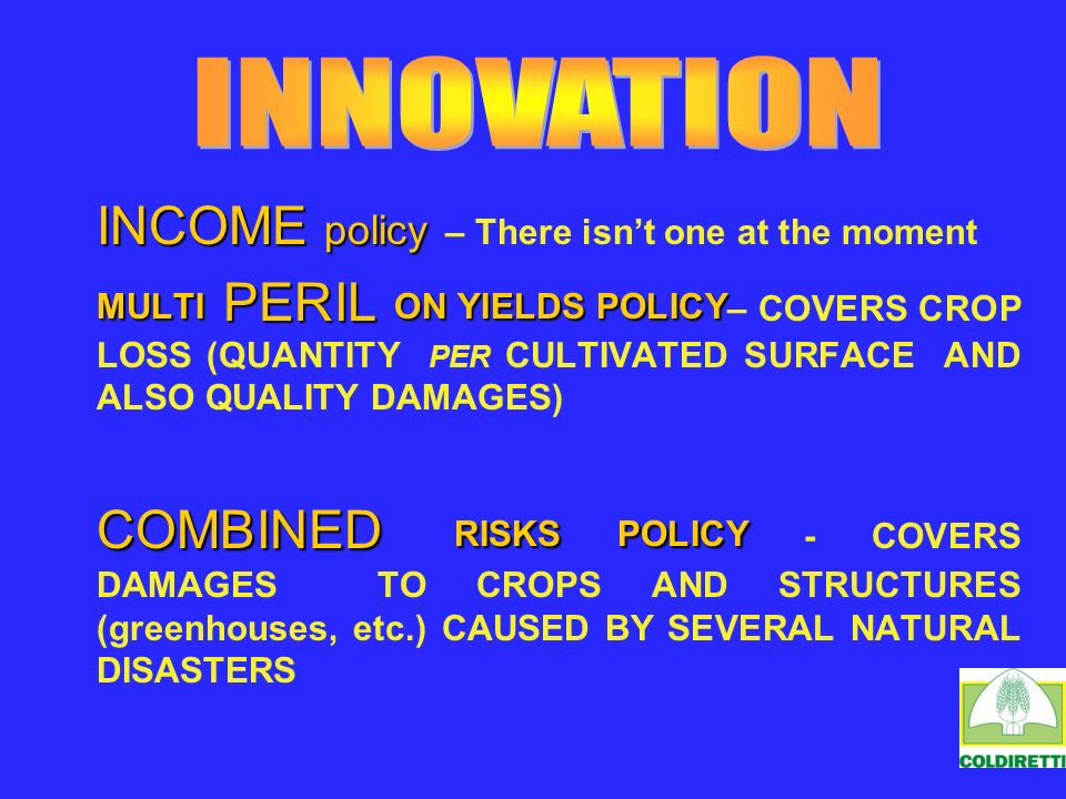 INCOME policy INCOME policy – There isnt one at the moment MULTI PERIL ON YIELDS POLICY MULTI PERIL ON YIELDS POLICY – COVERS CROP LOSS (QUANTITY PER CULTIVATED SURFACE AND ALSO QUALITY DAMAGES) COMBINED RISKS POLICY COMBINED RISKS POLICY - COVERS DAMAGES TO CROPS AND STRUCTURES (greenhouses, etc.) CAUSED BY SEVERAL NATURAL DISASTERS