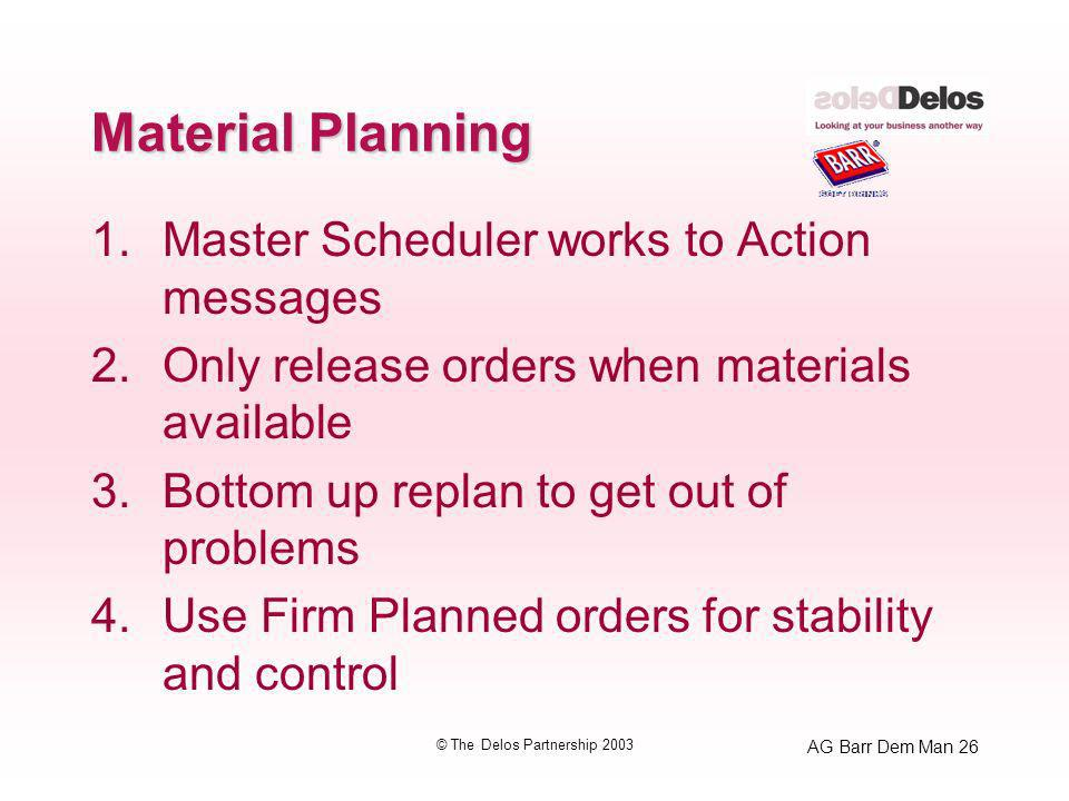 AG Barr Dem Man 26 © The Delos Partnership 2003 Material Planning 1.Master Scheduler works to Action messages 2.Only release orders when materials ava