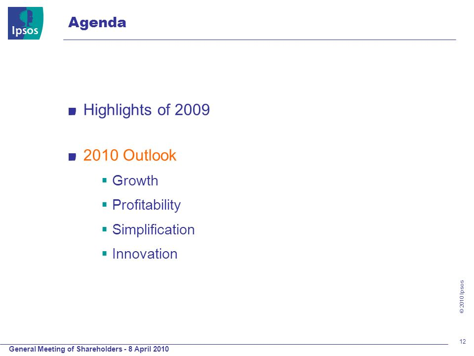 General Meeting of Shareholders - 8 April 2010 © 2010 Ipsos 12 Highlights of 2009 2010 Outlook Growth Profitability Simplification Innovation Agenda