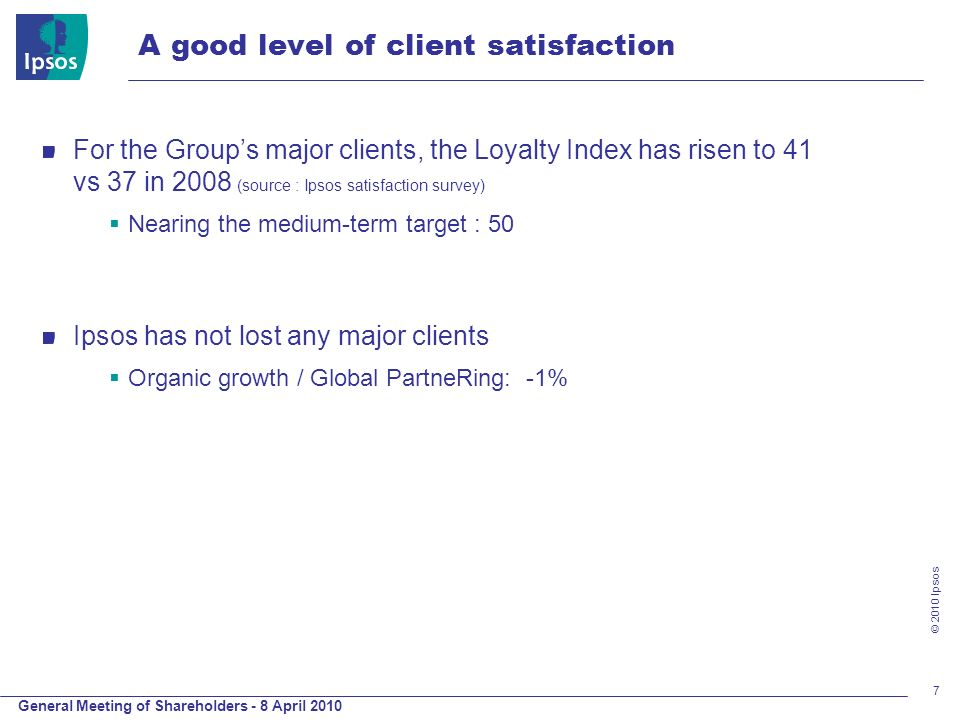 General Meeting of Shareholders - 8 April 2010 © 2010 Ipsos 7 A good level of client satisfaction For the Groups major clients, the Loyalty Index has