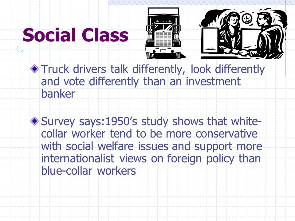Social Class Truck drivers talk differently, look differently and vote differently than an investment banker Survey says:1950s study shows that white-