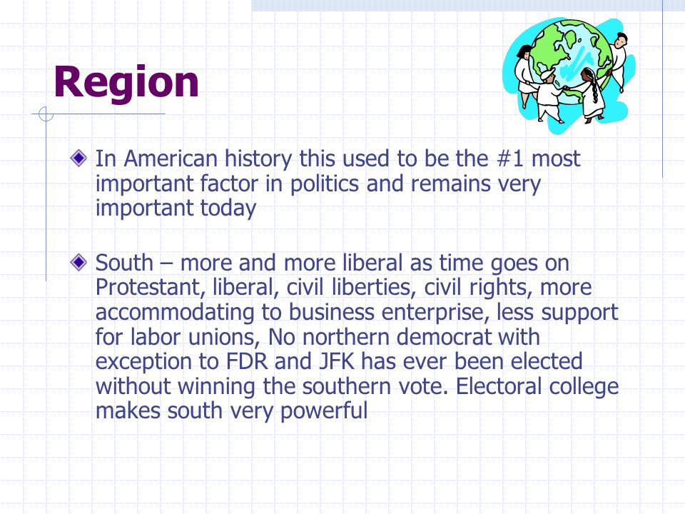 Region In American history this used to be the #1 most important factor in politics and remains very important today South – more and more liberal as