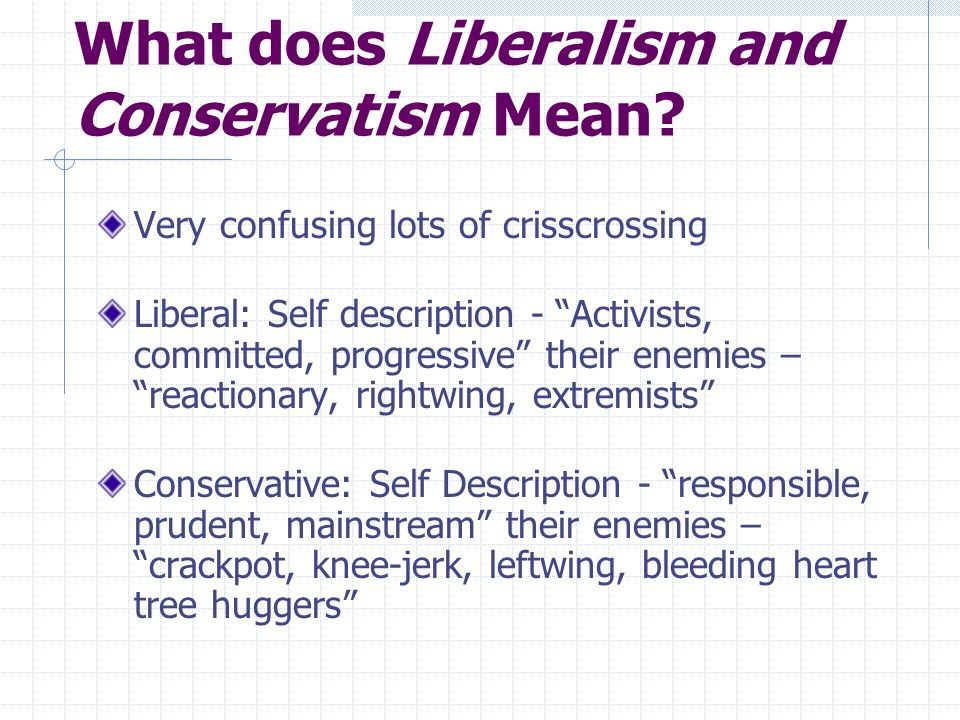What does Liberalism and Conservatism Mean? Very confusing lots of crisscrossing Liberal: Self description - Activists, committed, progressive their e