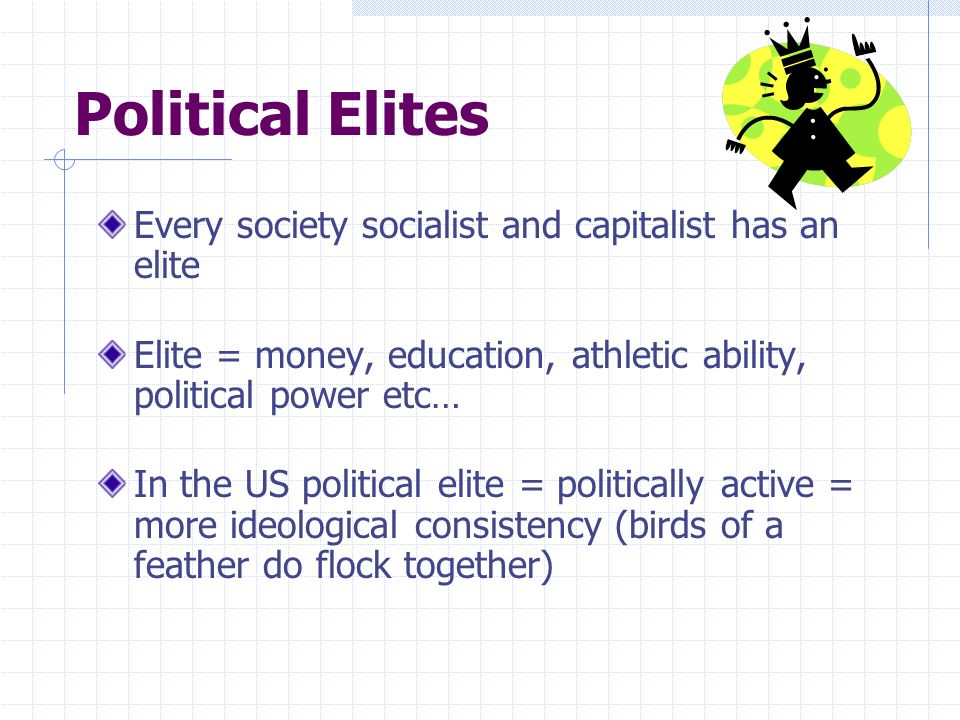 Political Elites Every society socialist and capitalist has an elite Elite = money, education, athletic ability, political power etc… In the US politi