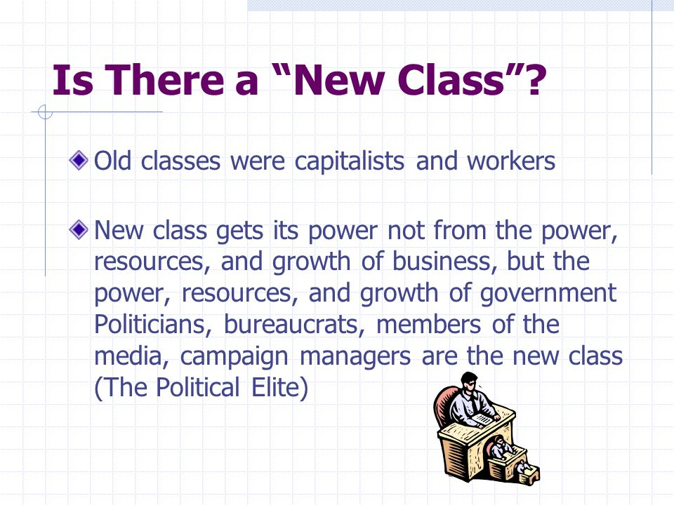 Is There a New Class? Old classes were capitalists and workers New class gets its power not from the power, resources, and growth of business, but the