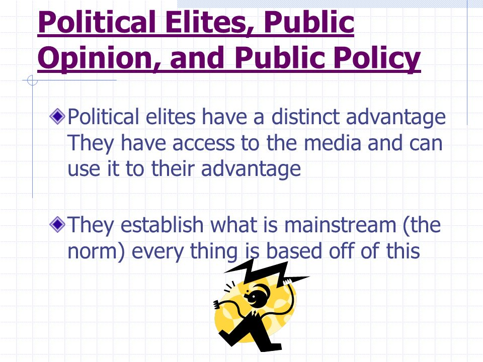 Political Elites, Public Opinion, and Public Policy Political elites have a distinct advantage They have access to the media and can use it to their a