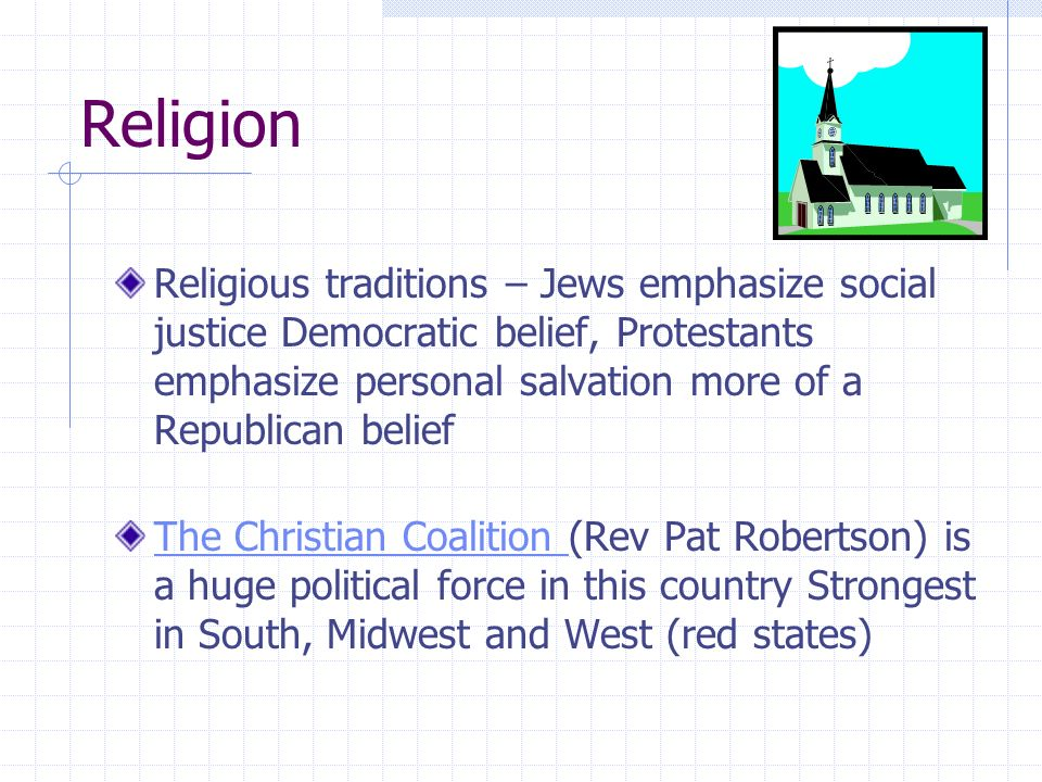 Religion Religious traditions – Jews emphasize social justice Democratic belief, Protestants emphasize personal salvation more of a Republican belief