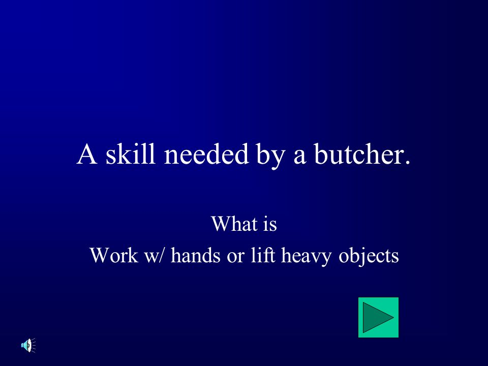 What is Work w/ hands or lift heavy objects A skill needed by a butcher.