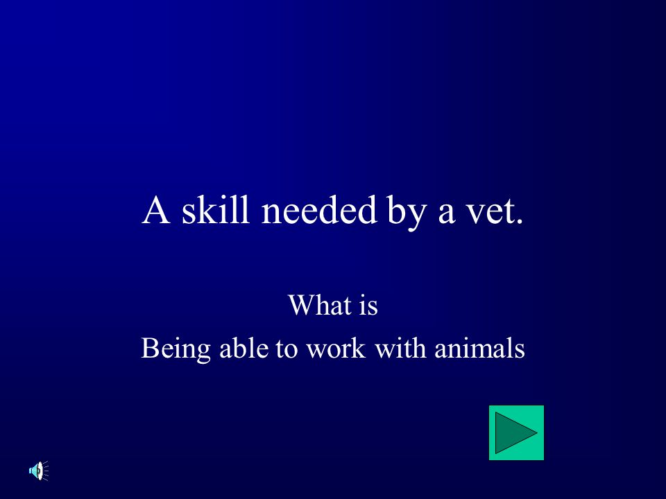 A skill needed by a vet. What is Being able to work with animals