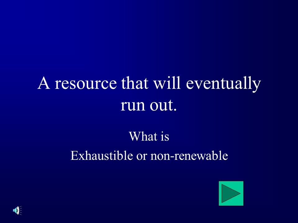A resource that will eventually run out. What is Exhaustible or non-renewable