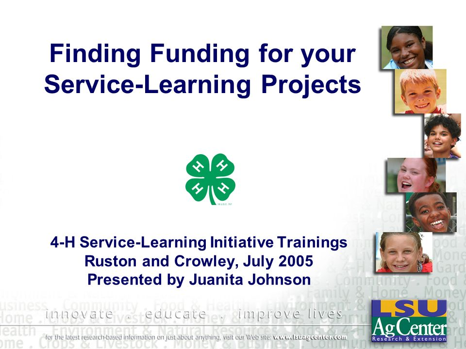 Finding Funding for your Service-Learning Projects 4-H Service-Learning Initiative Trainings Ruston and Crowley, July 2005 Presented by Juanita Johnso