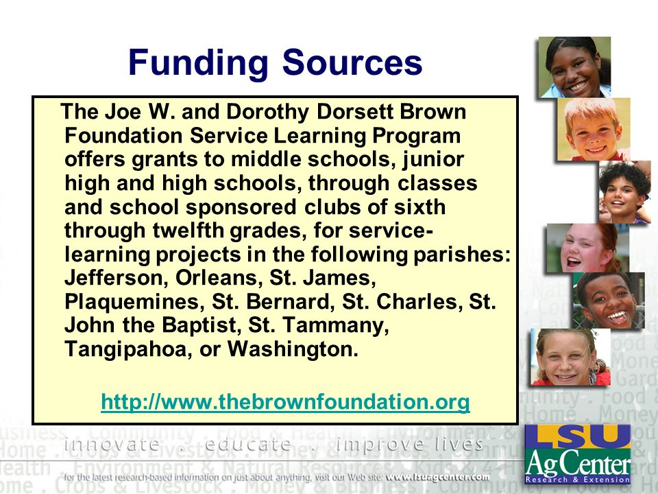 Funding Sources The Joe W. and Dorothy Dorsett Brown Foundation Service Learning Program offers grants to middle schools, junior high and high schools