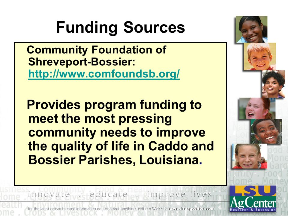 Funding Sources Community Foundation of Shreveport-Bossier: http://www.comfoundsb.org/ http://www.comfoundsb.org/ Provides program funding to meet the most pressing community needs to improve the quality of life in Caddo and Bossier Parishes, Louisiana.