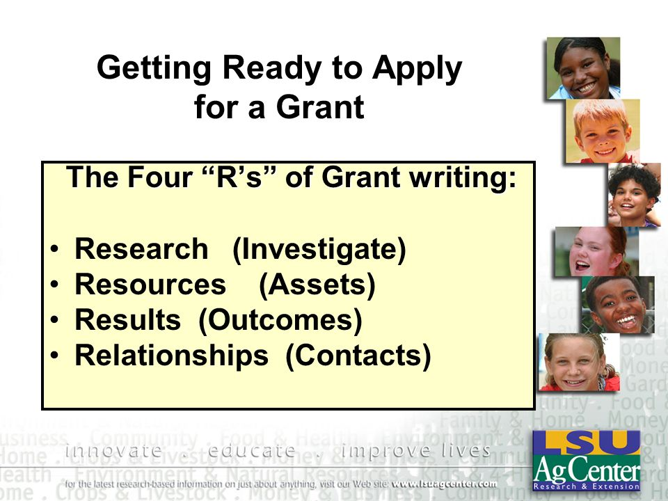 Getting Ready to Apply for a Grant The Four Rs of Grant writing: The Four Rs of Grant writing: Research (Investigate) Resources (Assets) Results (Outcomes) Relationships (Contacts)