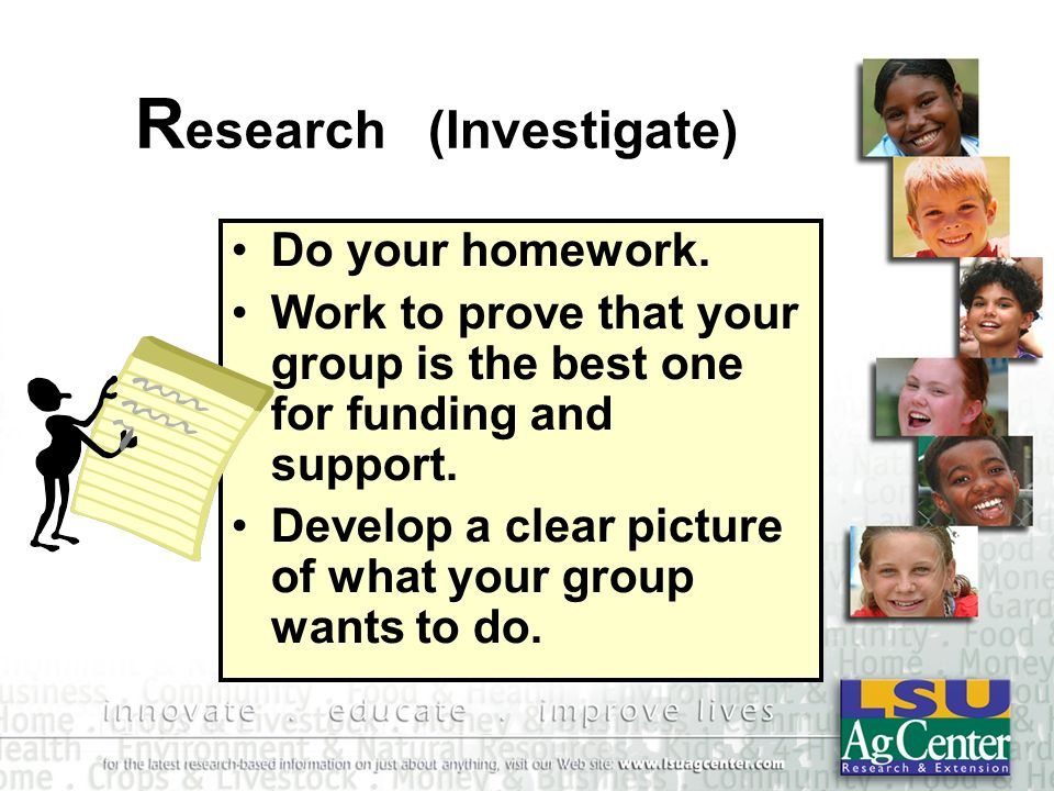 R esearch (Investigate) Do your homework. Work to prove that your group is the best one for funding and support. Develop a clear picture of what your