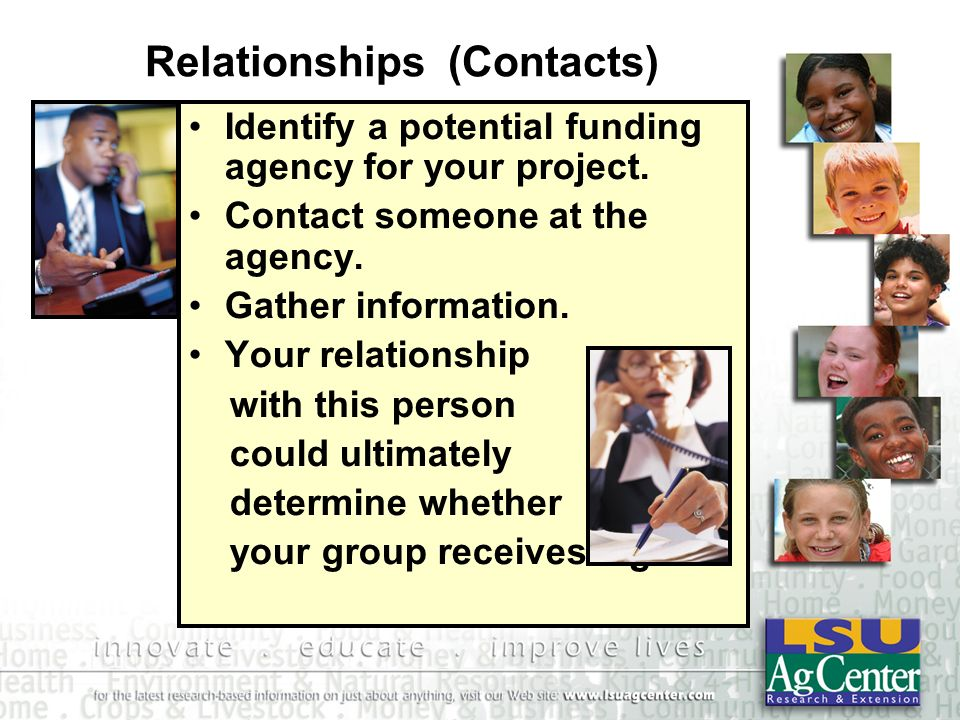 Relationships (Contacts) Identify a potential funding agency for your project. Contact someone at the agency. Gather information. Your relationship wi