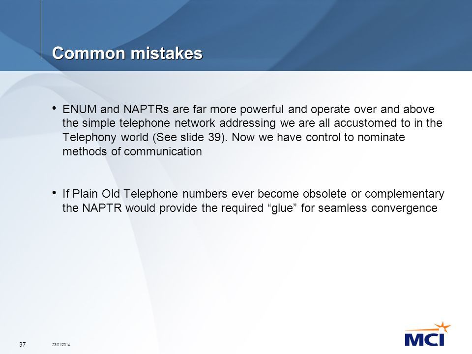 23/01/2014 37 Common mistakes ENUM and NAPTRs are far more powerful and operate over and above the simple telephone network addressing we are all accu