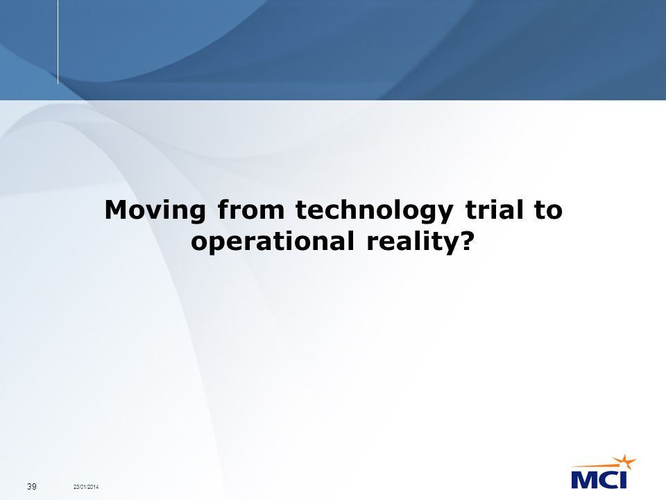 23/01/2014 39 Moving from technology trial to operational reality?