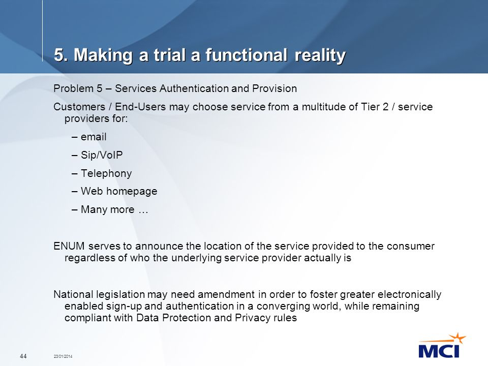 23/01/2014 44 5. Making a trial a functional reality Problem 5 – Services Authentication and Provision Customers / End-Users may choose service from a