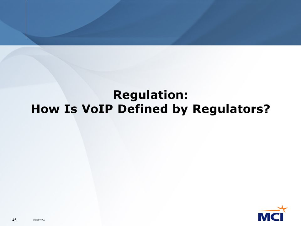23/01/2014 46 Regulation: How Is VoIP Defined by Regulators?