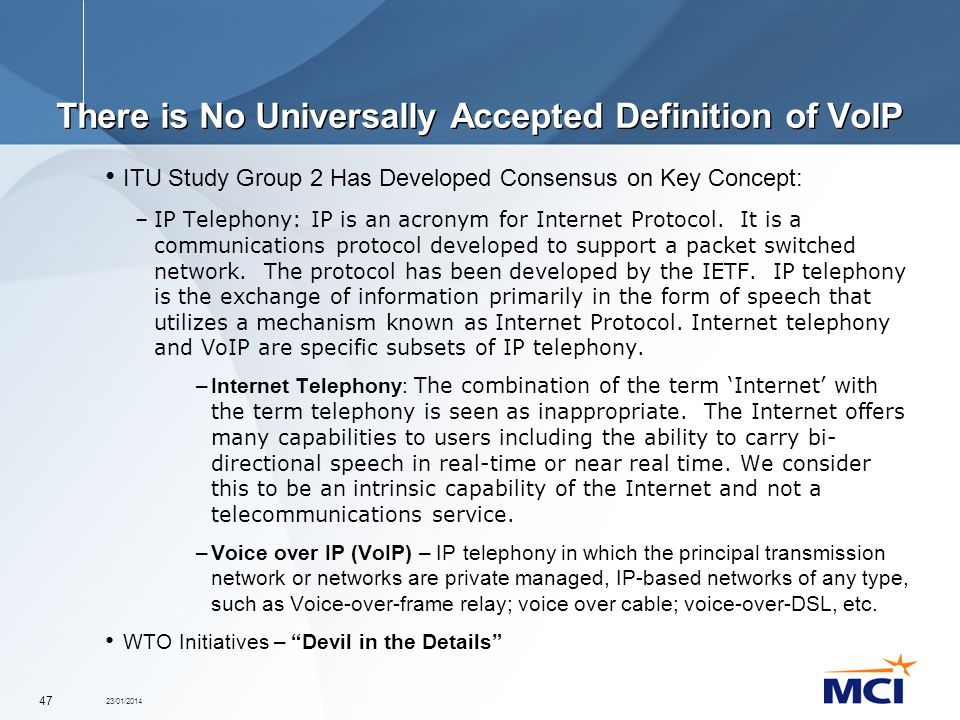 23/01/2014 47 There is No Universally Accepted Definition of VoIP ITU Study Group 2 Has Developed Consensus on Key Concept: –IP Telephony: IP is an ac