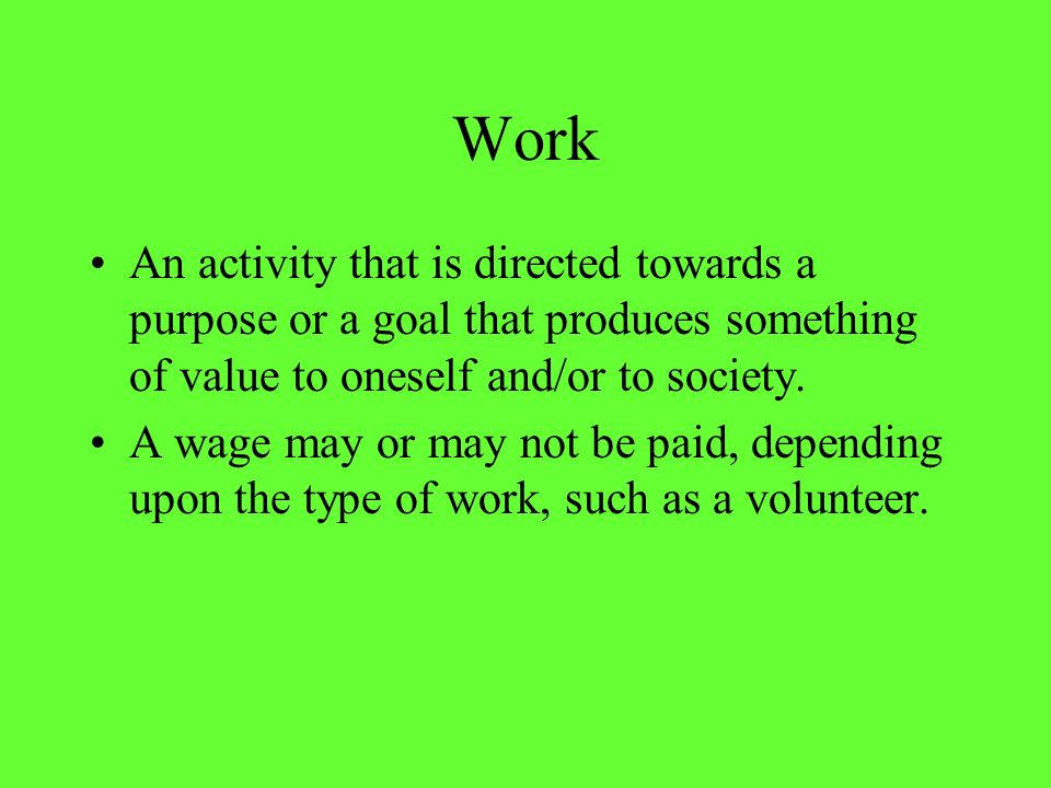 Work An activity that is directed towards a purpose or a goal that produces something of value to oneself and/or to society.