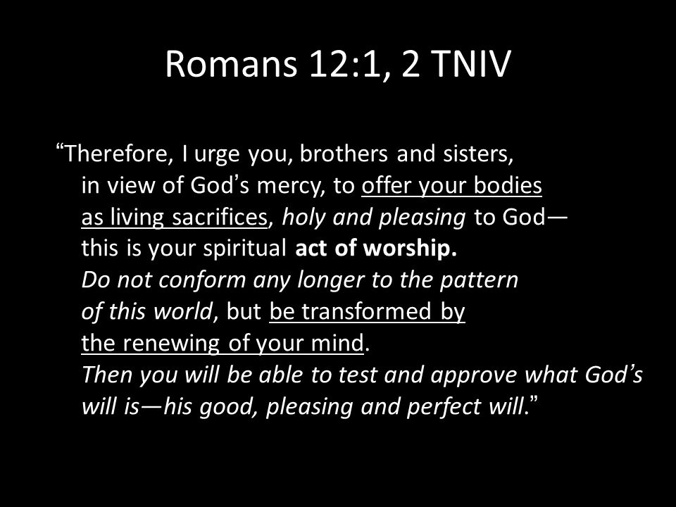 Romans 12:1, 2 TNIV Therefore, I urge you, brothers and sisters, in view of Gods mercy, to offer your bodies as living sacrifices, holy and pleasing t
