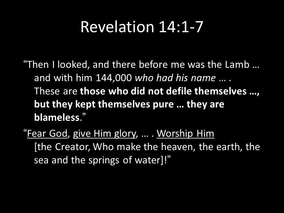 Revelation 14:1-7 Then I looked, and there before me was the Lamb … and with him 144,000 who had his name ….