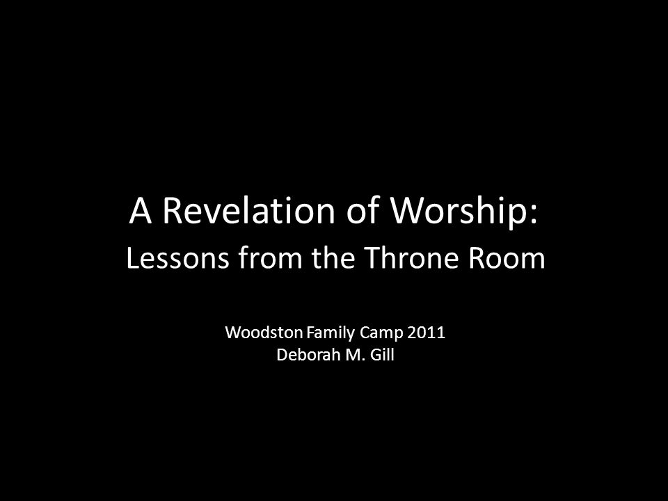 A Revelation of Worship: Lessons from the Throne Room Woodston Family Camp 2011 Deborah M. Gill