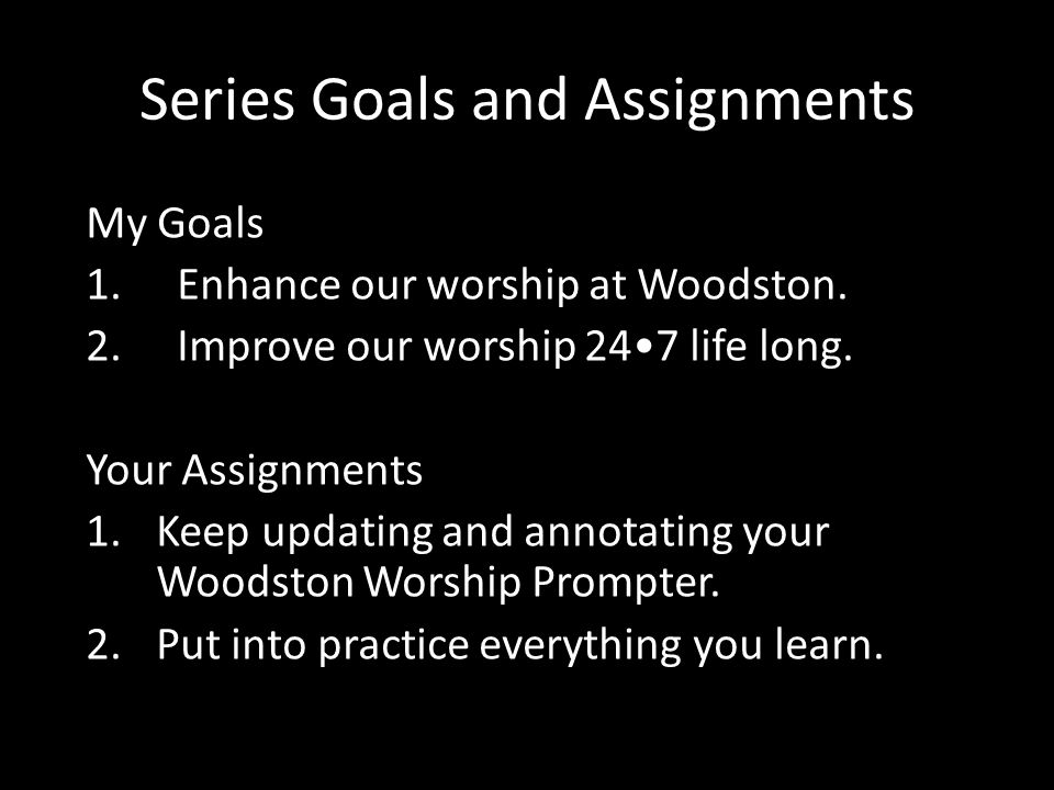 Series Goals and Assignments My Goals 1. Enhance our worship at Woodston. 2. Improve our worship 247 life long. Your Assignments 1.Keep updating and a