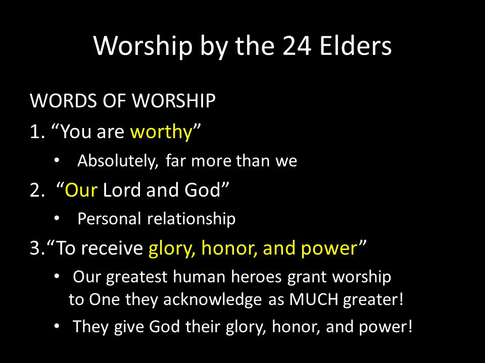 Worship by the 24 Elders WORDS OF WORSHIP 1. You are worthy Absolutely, far more than we 2. Our Lord and God Personal relationship 3.To receive glory,
